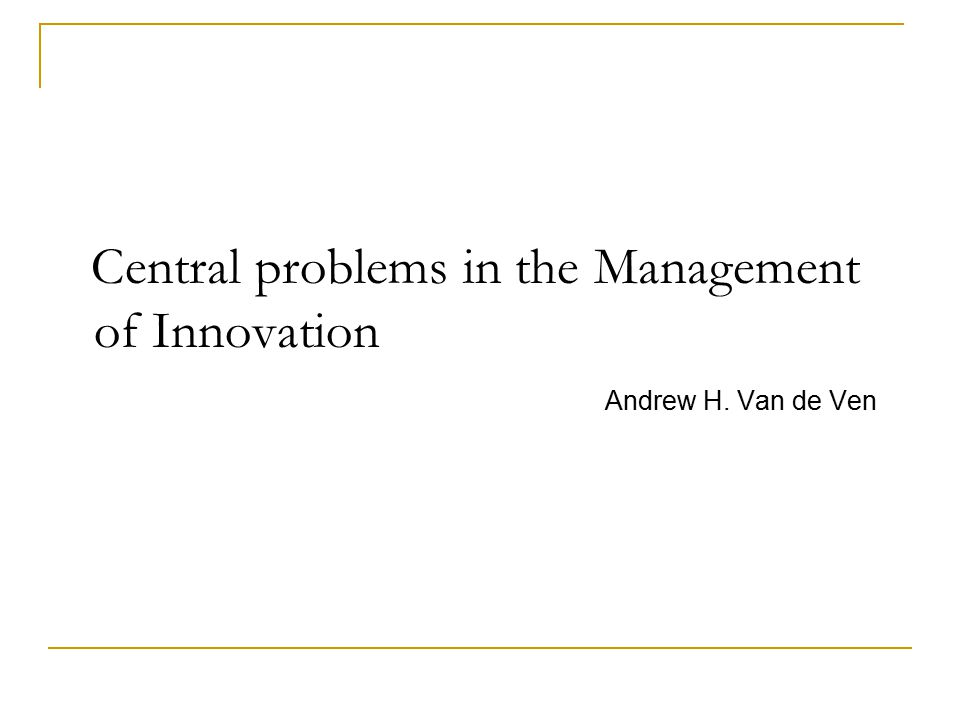 Central problems in the Management of Innovation Andrew H. Van de Ven