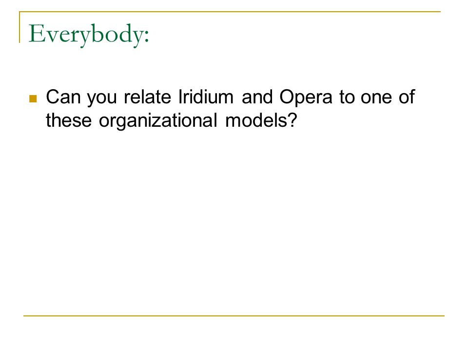 Everybody: Can you relate Iridium and Opera to one of these organizational models