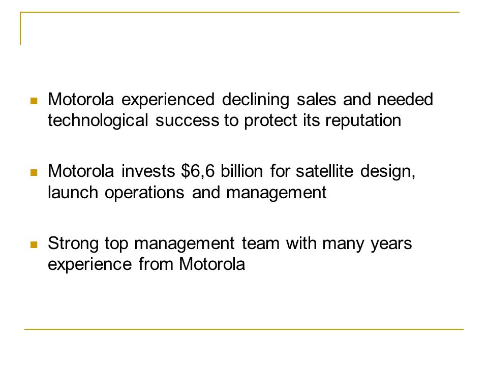Motorola experienced declining sales and needed technological success to protect its reputation Motorola invests $6,6 billion for satellite design, launch operations and management Strong top management team with many years experience from Motorola