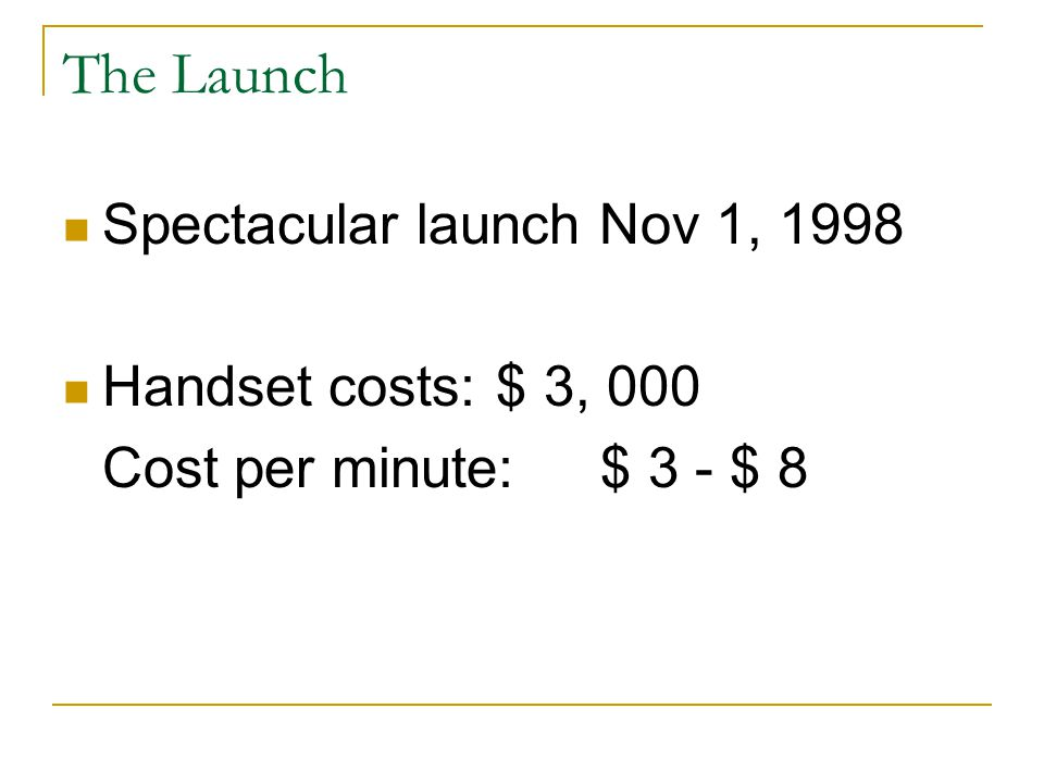 The Launch Spectacular launch Nov 1, 1998 Handset costs: $ 3, 000 Cost per minute: $ 3 - $ 8