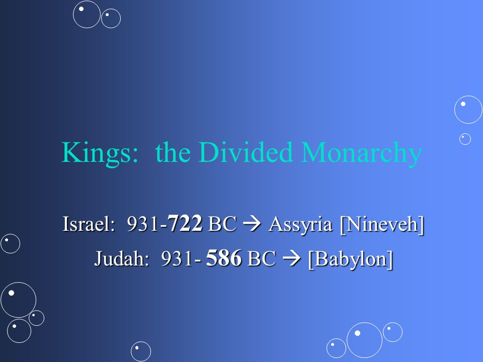 Kings: the Divided Monarchy Israel: 931- 722 BC  Assyria [Nineveh] Judah: 931- 586 BC  [Babylon]