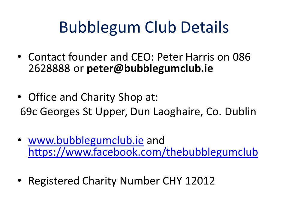Bubblegum Club Details Contact founder and CEO: Peter Harris on 086 2628888 or peter@bubblegumclub.ie Office and Charity Shop at: 69c Georges St Upper, Dun Laoghaire, Co.