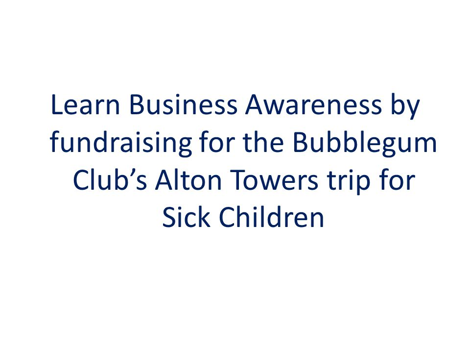 Learn Business Awareness by fundraising for the Bubblegum Club's Alton Towers trip for Sick Children