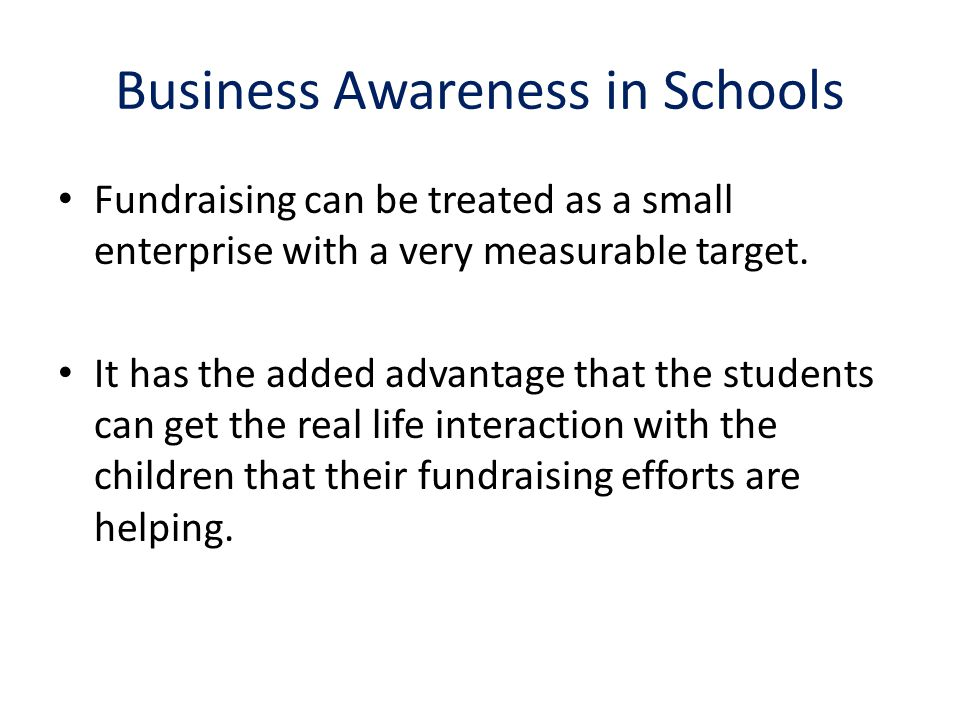Business Awareness in Schools Fundraising can be treated as a small enterprise with a very measurable target.