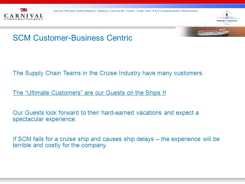 Carnival | Princess | Holland America | Seabourn | Carnival UK | Cunard | Costa | Aida | P & O Cruises Australia | Iberocruceros SCM Customer-Business Centric The Supply Chain Teams in the Cruise Industry have many customers.