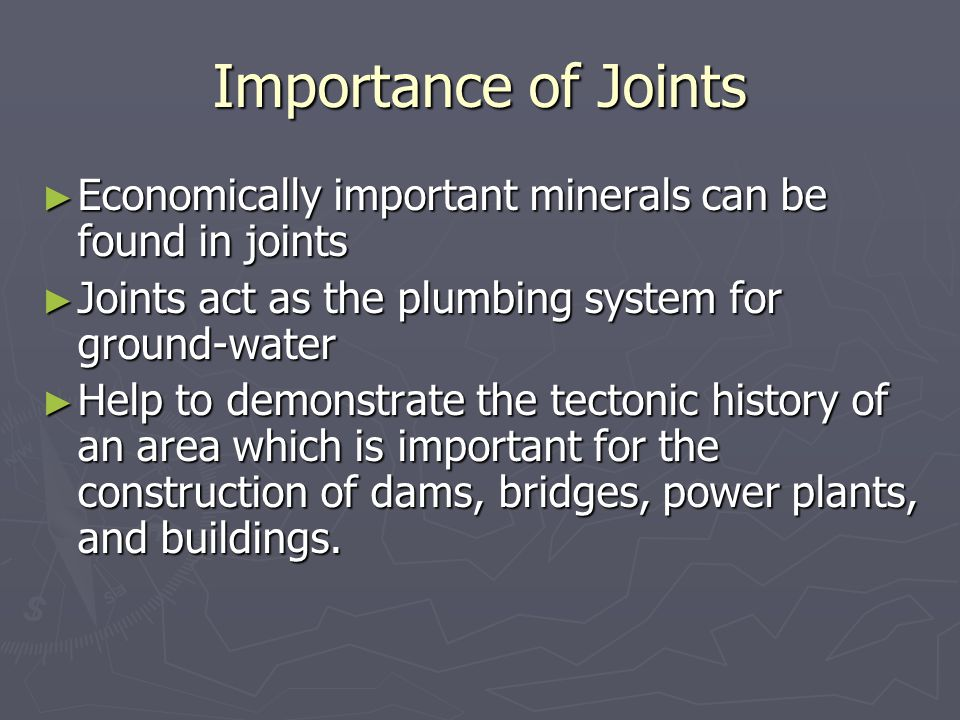 Importance of Joints ► Economically important minerals can be found in joints ► Joints act as the plumbing system for ground-water ► Help to demonstrate the tectonic history of an area which is important for the construction of dams, bridges, power plants, and buildings.