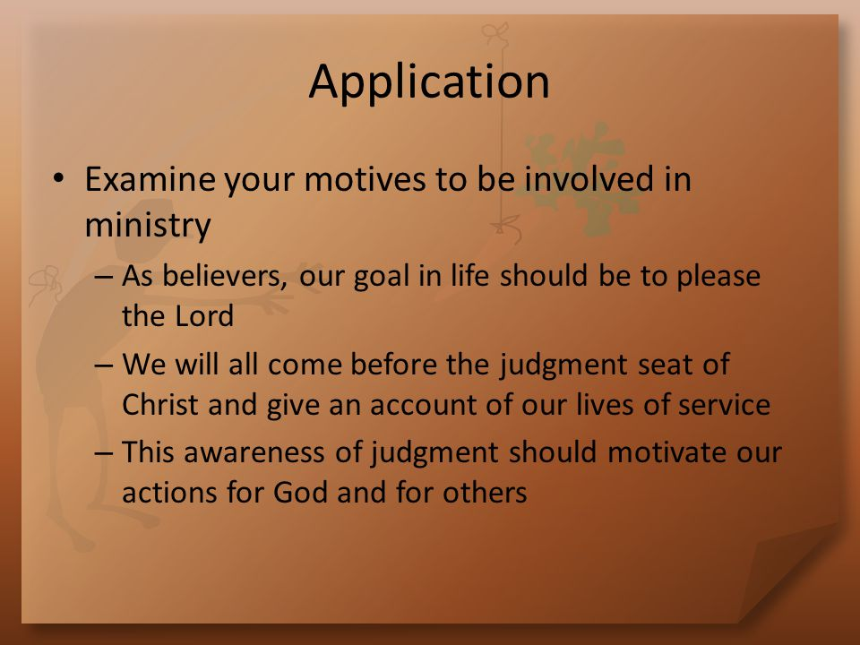 Application Examine your motives to be involved in ministry – As believers, our goal in life should be to please the Lord – We will all come before the judgment seat of Christ and give an account of our lives of service – This awareness of judgment should motivate our actions for God and for others