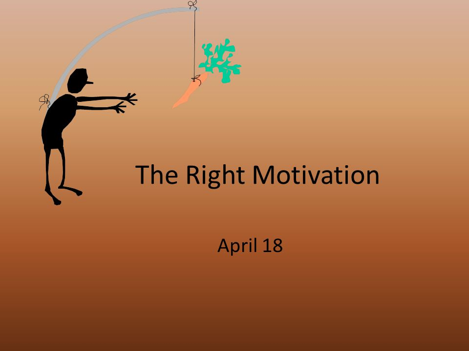 The Right Motivation April 18