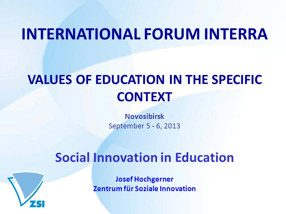 INTERNATIONAL FORUM INTERRA VALUES OF EDUCATION IN THE SPECIFIC CONTEXT Novosibirsk September 5 - 6, 2013 Social Innovation in Education Josef Hochgerner Zentrum für Soziale Innovation
