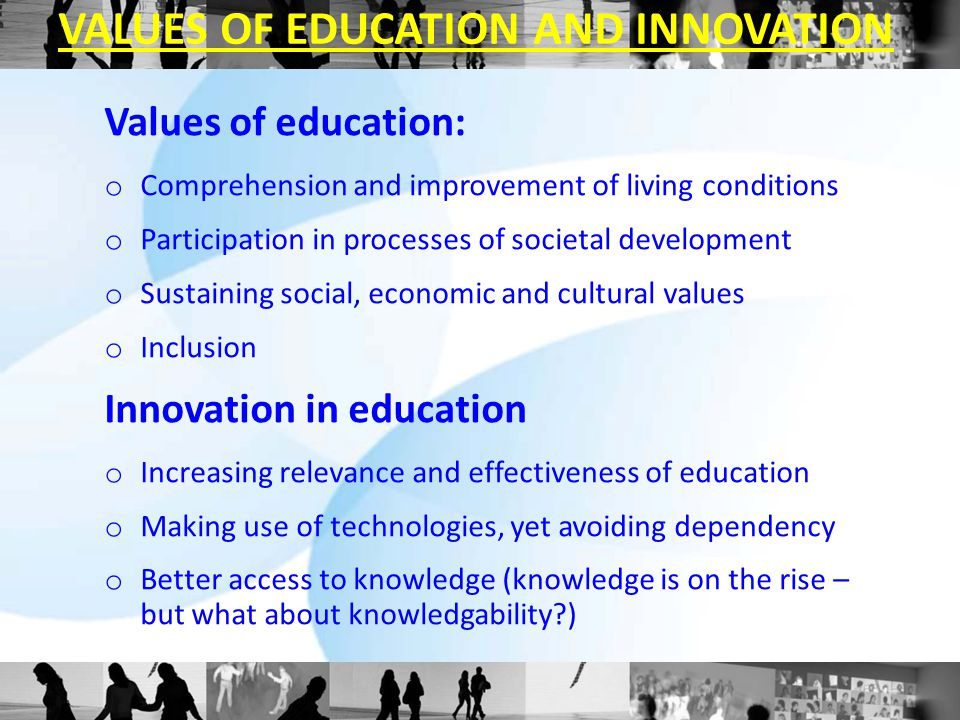 Values of education: o Comprehension and improvement of living conditions o Participation in processes of societal development o Sustaining social, economic and cultural values o Inclusion Innovation in education o Increasing relevance and effectiveness of education o Making use of technologies, yet avoiding dependency o Better access to knowledge (knowledge is on the rise – but what about knowledgability ) VALUES OF EDUCATION AND INNOVATION