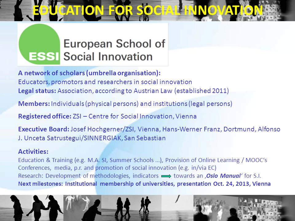 A network of scholars (umbrella organisation): Educators, promotors and researchers in social innovation Legal status: Association, according to Austrian Law (established 2011) Members: Individuals (physical persons) and institutions (legal persons) Registered office: ZSI – Centre for Social Innovation, Vienna Executive Board: Josef Hochgerner/ZSI, Vienna, Hans-Werner Franz, Dortmund, Alfonso J.