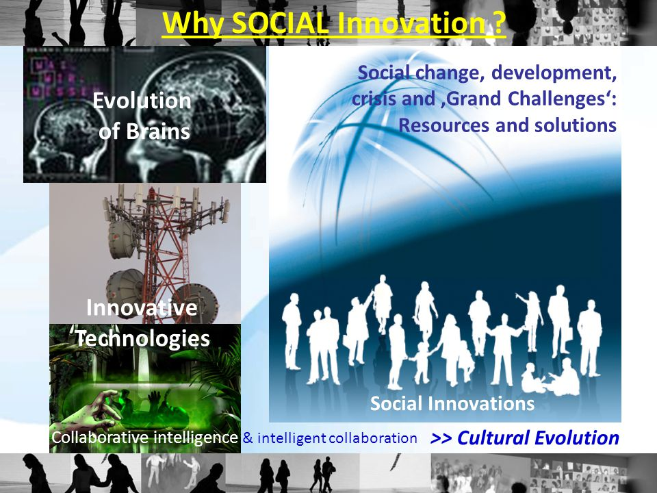 Social change, development, crisis and 'Grand Challenges': Resources and solutions Evolution of Brains Innovative Technologies Why SOCIAL Innovation .
