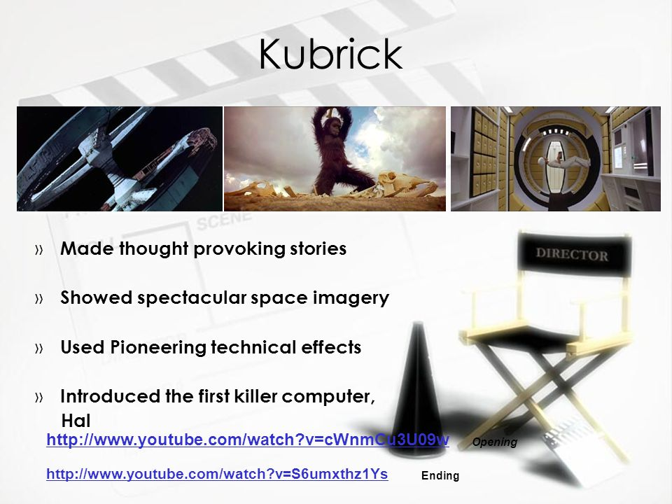 Kubrick » Made thought provoking stories » Showed spectacular space imagery » Used Pioneering technical effects » Introduced the first killer computer, Hal » Made thought provoking stories » Showed spectacular space imagery » Used Pioneering technical effects » Introduced the first killer computer, Hal http://www.youtube.com/watch v=cWnmCu3U09w http://www.youtube.com/watch v=S6umxthz1Ys Opening Ending