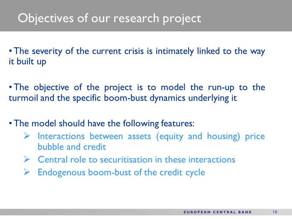 16 Objectives of our research project The severity of the current crisis is intimately linked to the way it built up The objective of the project is to model the run-up to the turmoil and the specific boom-bust dynamics underlying it The model should have the following features:  Interactions between assets (equity and housing) price bubble and credit  Central role to securitisation in these interactions  Endogenous boom-bust of the credit cycle