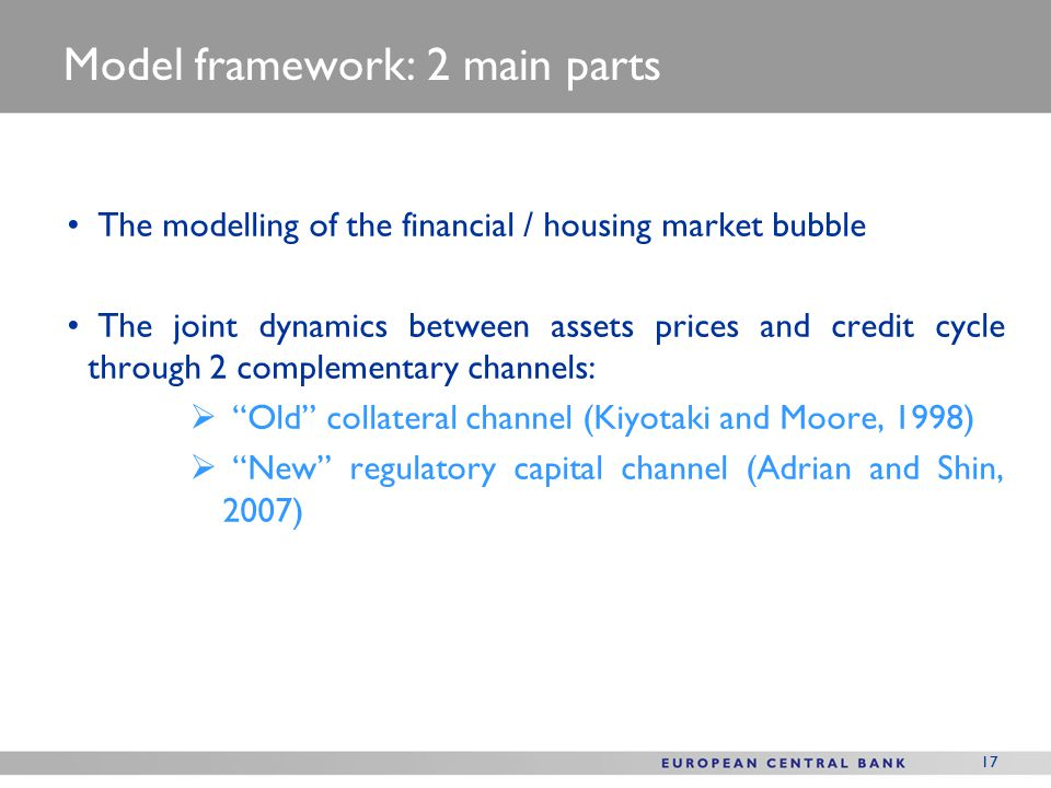 17 Model framework: 2 main parts The modelling of the financial / housing market bubble The joint dynamics between assets prices and credit cycle through 2 complementary channels:  Old collateral channel (Kiyotaki and Moore, 1998)  New regulatory capital channel (Adrian and Shin, 2007)