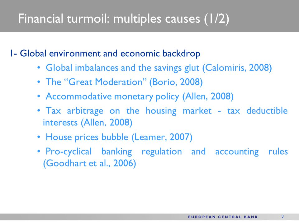 2 Financial turmoil: multiples causes (1/2) 1- Global environment and economic backdrop Global imbalances and the savings glut (Calomiris, 2008) The Great Moderation (Borio, 2008) Accommodative monetary policy (Allen, 2008) Tax arbitrage on the housing market - tax deductible interests (Allen, 2008) House prices bubble (Leamer, 2007) Pro-cyclical banking regulation and accounting rules (Goodhart et al., 2006)