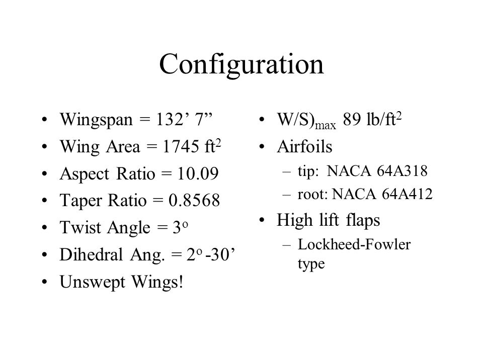 Configuration Wingspan = 132' 7 Wing Area = 1745 ft 2 Aspect Ratio = 10.09 Taper Ratio = 0.8568 Twist Angle = 3 o Dihedral Ang.