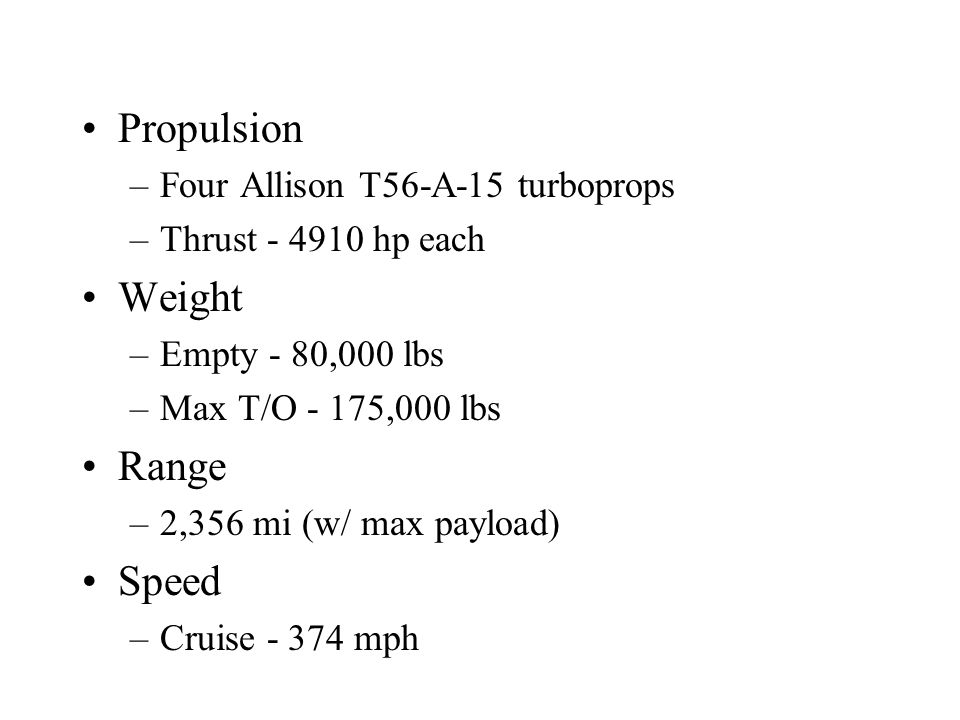 Propulsion –Four Allison T56-A-15 turboprops –Thrust - 4910 hp each Weight –Empty - 80,000 lbs –Max T/O - 175,000 lbs Range –2,356 mi (w/ max payload) Speed –Cruise - 374 mph