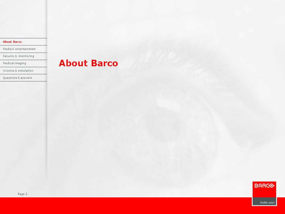 Page 3 Barco  International company, headquartered in Kortrijk, Belgium, active in more than 90 countries  Focus on professional visualization markets worldwide  Listed on NYSE Euronext Brussels  Sales 2008: 725 million euro  EBIT (R) 2008: 8.9 million euro  3,500 employees  10% of sales invested in R&D, to continuously focus our product offering on our customers' needs About Barco Media & entertainment Security & monitoring Medical imaging Avionics & simulation Questions & answers
