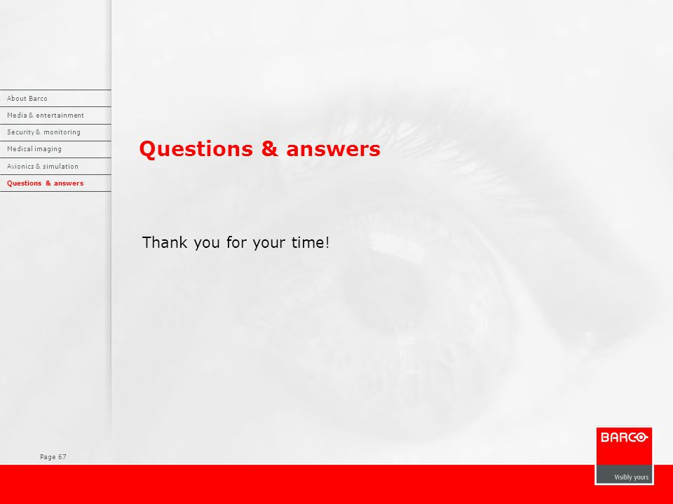 Page 67 Questions & answers Thank you for your time! About Barco Media & entertainment Security & monitoring Medical imaging Avionics & simulation