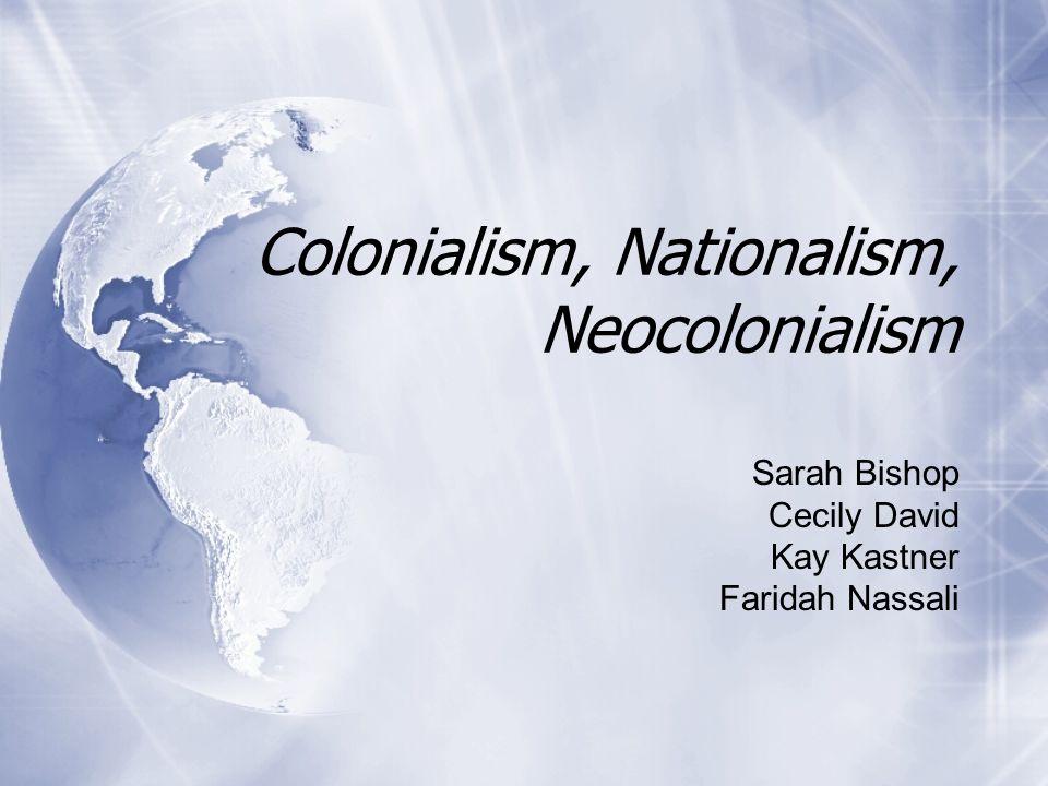 Colonialism, Nationalism, Neocolonialism Sarah Bishop Cecily David Kay Kastner Faridah Nassali Sarah Bishop Cecily David Kay Kastner Faridah Nassali