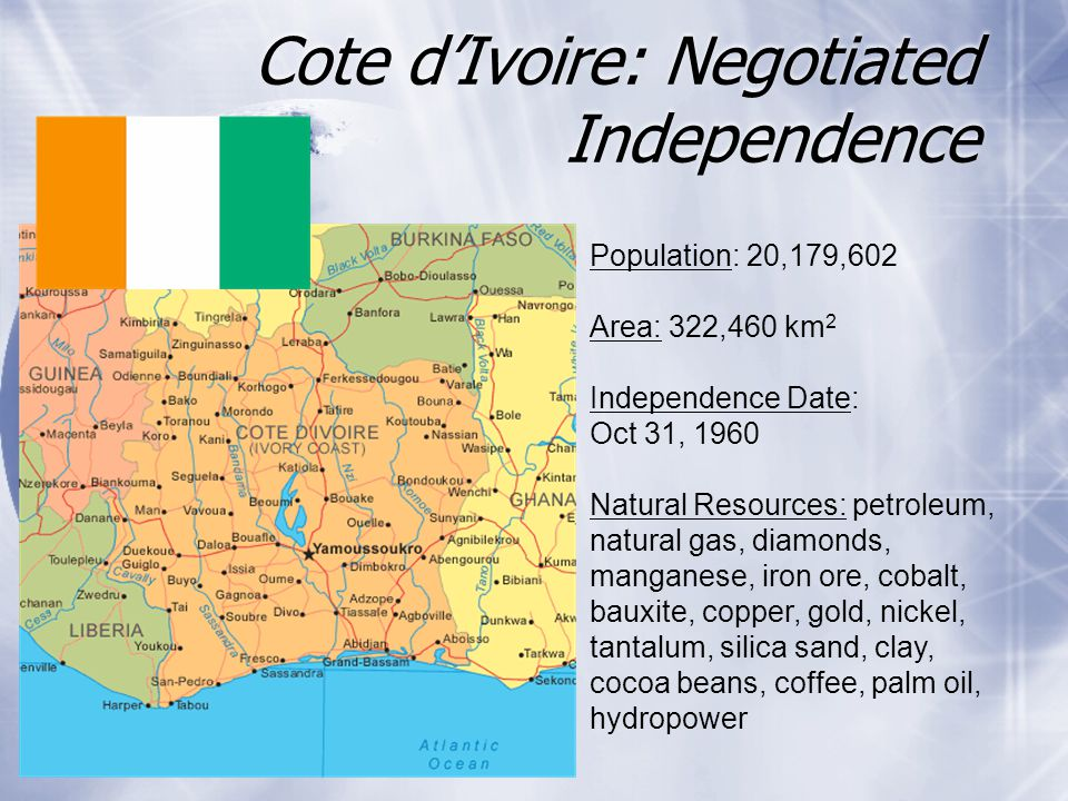 Cote d'Ivoire: Negotiated Independence Population: 20,179,602 Area: 322,460 km 2 Independence Date: Oct 31, 1960 Natural Resources: petroleum, natural