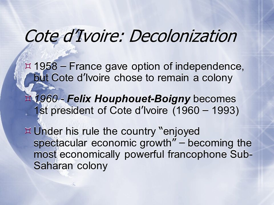  1958 – France gave option of independence, but Cote d ' Ivoire chose to remain a colony  1960 - Felix Houphouet-Boigny becomes 1st president of Cote d ' Ivoire (1960 – 1993)  Under his rule the country enjoyed spectacular economic growth – becoming the most economically powerful francophone Sub- Saharan colony  1958 – France gave option of independence, but Cote d ' Ivoire chose to remain a colony  1960 - Felix Houphouet-Boigny becomes 1st president of Cote d ' Ivoire (1960 – 1993)  Under his rule the country enjoyed spectacular economic growth – becoming the most economically powerful francophone Sub- Saharan colony Cote d'Ivoire: Decolonization