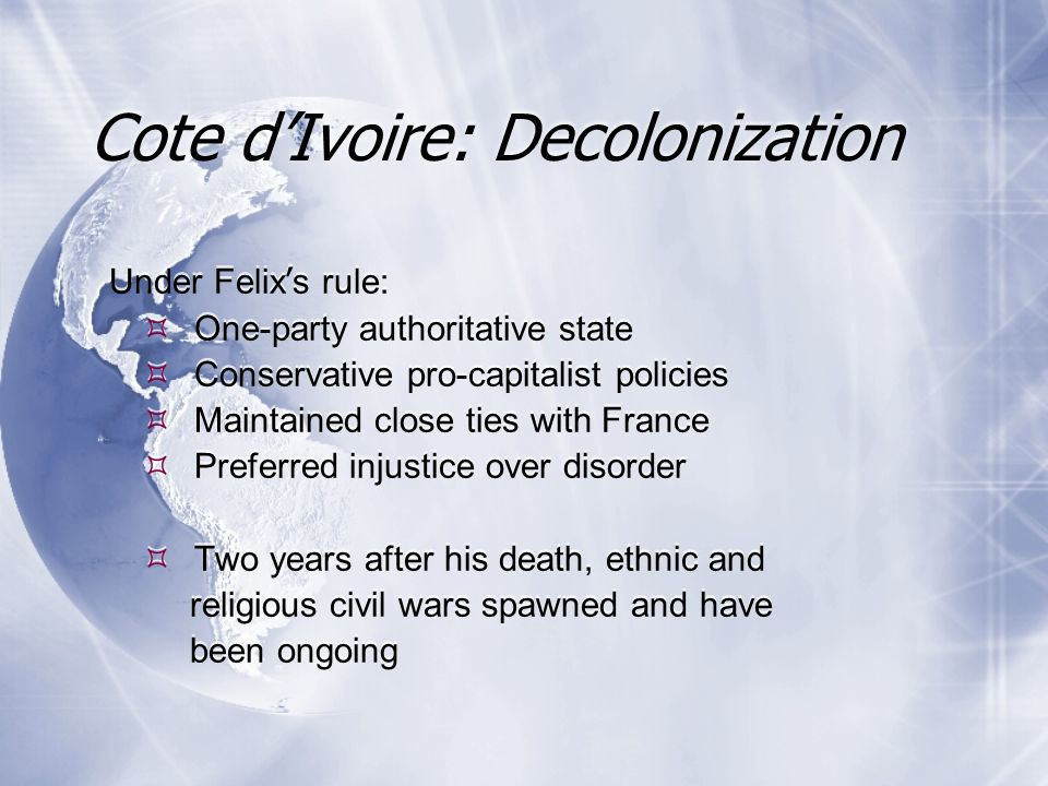 Under Felix ' s rule:  One-party authoritative state  Conservative pro-capitalist policies  Maintained close ties with France  Preferred injustice over disorder  Two years after his death, ethnic and religious civil wars spawned and have been ongoing Under Felix ' s rule:  One-party authoritative state  Conservative pro-capitalist policies  Maintained close ties with France  Preferred injustice over disorder  Two years after his death, ethnic and religious civil wars spawned and have been ongoing Cote d'Ivoire: Decolonization