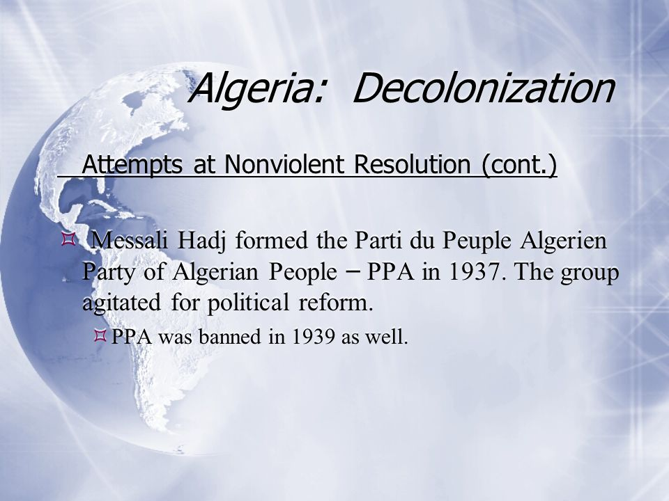Attempts at Nonviolent Resolution (cont.)  Messali Hadj formed the Parti du Peuple Algerien Party of Algerian People – PPA in 1937. The group agitate