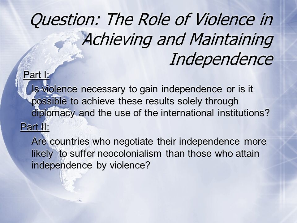 Question: The Role of Violence in Achieving and Maintaining Independence Part I: Is violence necessary to gain independence or is it possible to achie