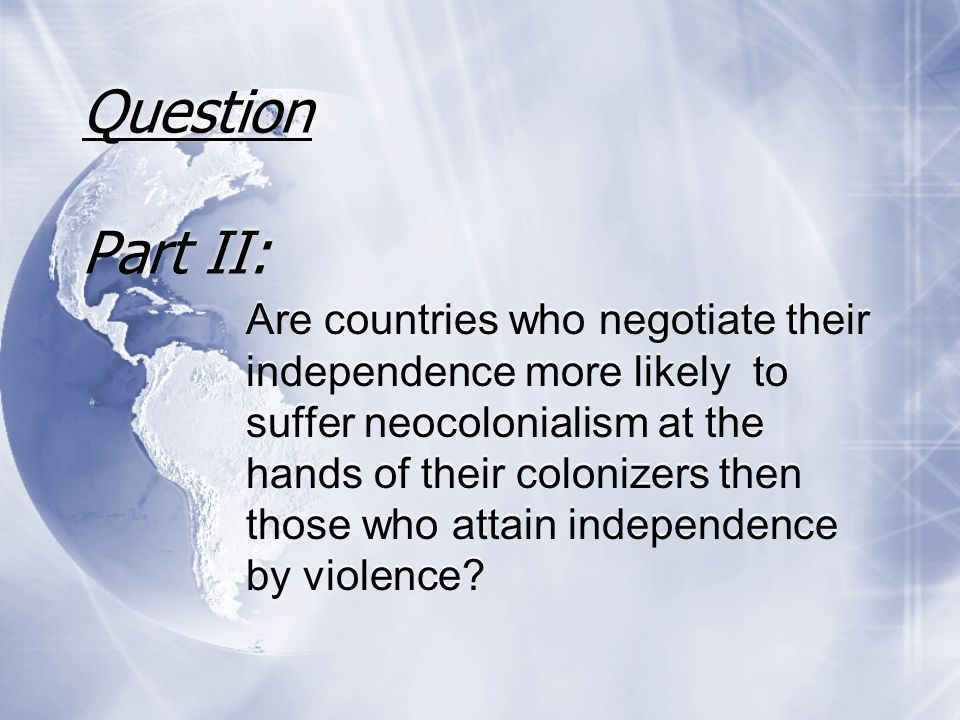 Question Part II: Are countries who negotiate their independence more likely to suffer neocolonialism at the hands of their colonizers then those who attain independence by violence?