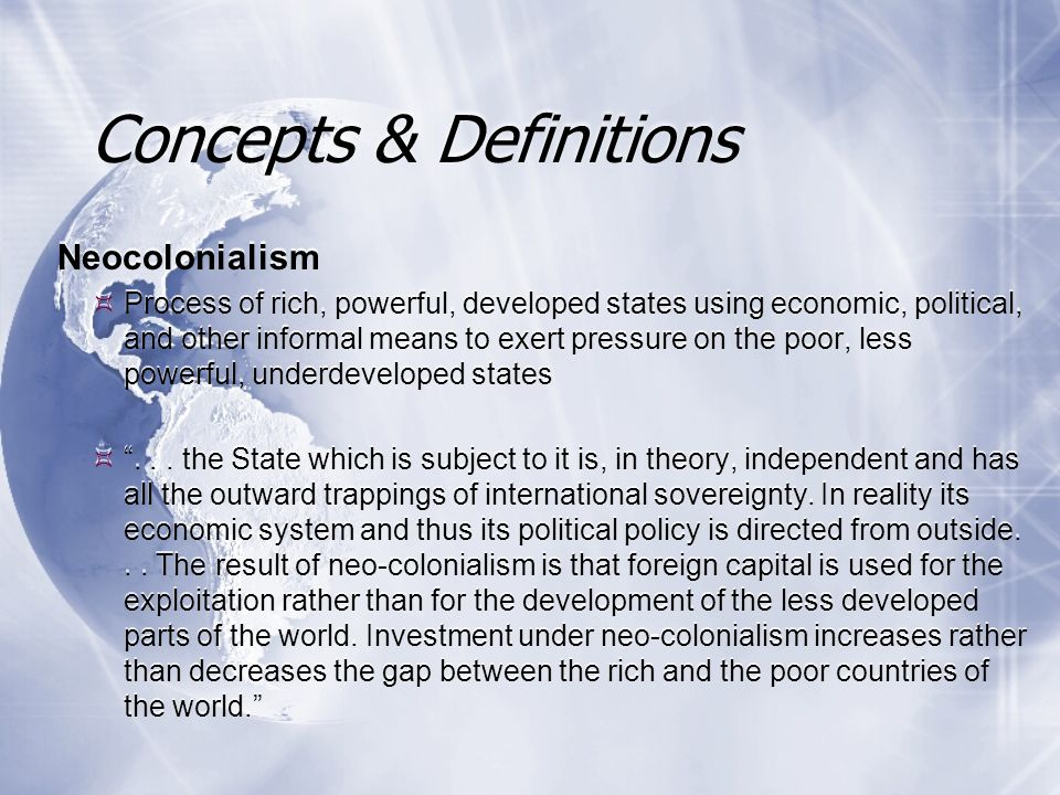 Neocolonialism  Process of rich, powerful, developed states using economic, political, and other informal means to exert pressure on the poor, less powerful, underdeveloped states  ...