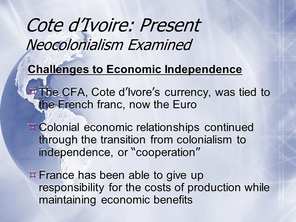 Challenges to Economic Independence  The CFA, Cote d ' Ivore ' s currency, was tied to the French franc, now the Euro  Colonial economic relationships continued through the transition from colonialism to independence, or cooperation  France has been able to give up responsibility for the costs of production while maintaining economic benefits Challenges to Economic Independence  The CFA, Cote d ' Ivore ' s currency, was tied to the French franc, now the Euro  Colonial economic relationships continued through the transition from colonialism to independence, or cooperation  France has been able to give up responsibility for the costs of production while maintaining economic benefits Cote d'Ivoire: Present Neocolonialism Examined