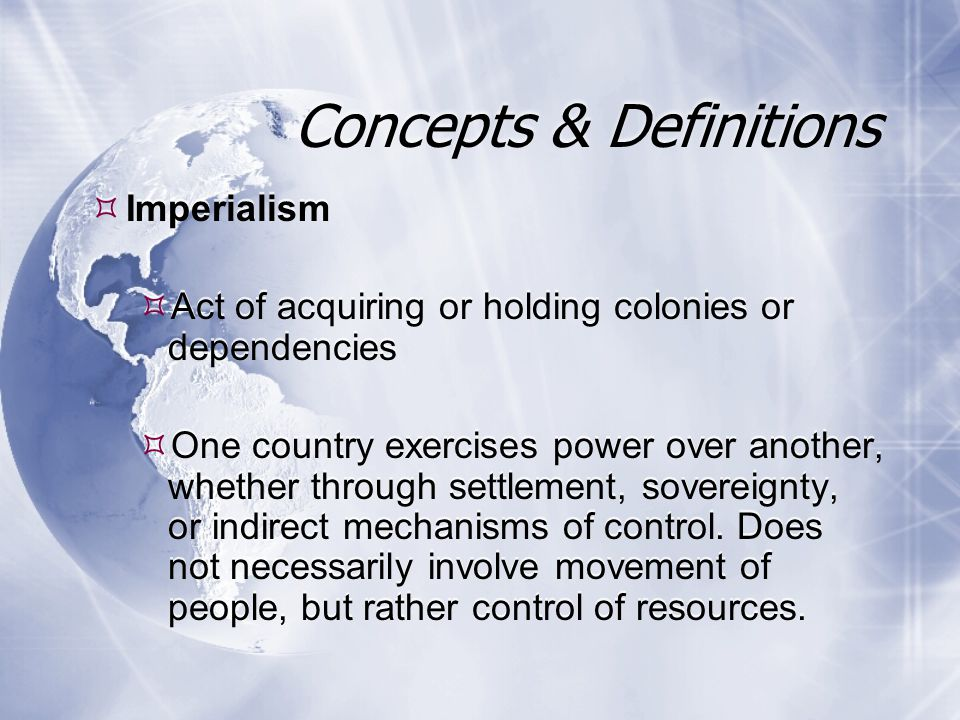  Imperialism  Act of acquiring or holding colonies or dependencies  One country exercises power over another, whether through settlement, sovereignty, or indirect mechanisms of control.