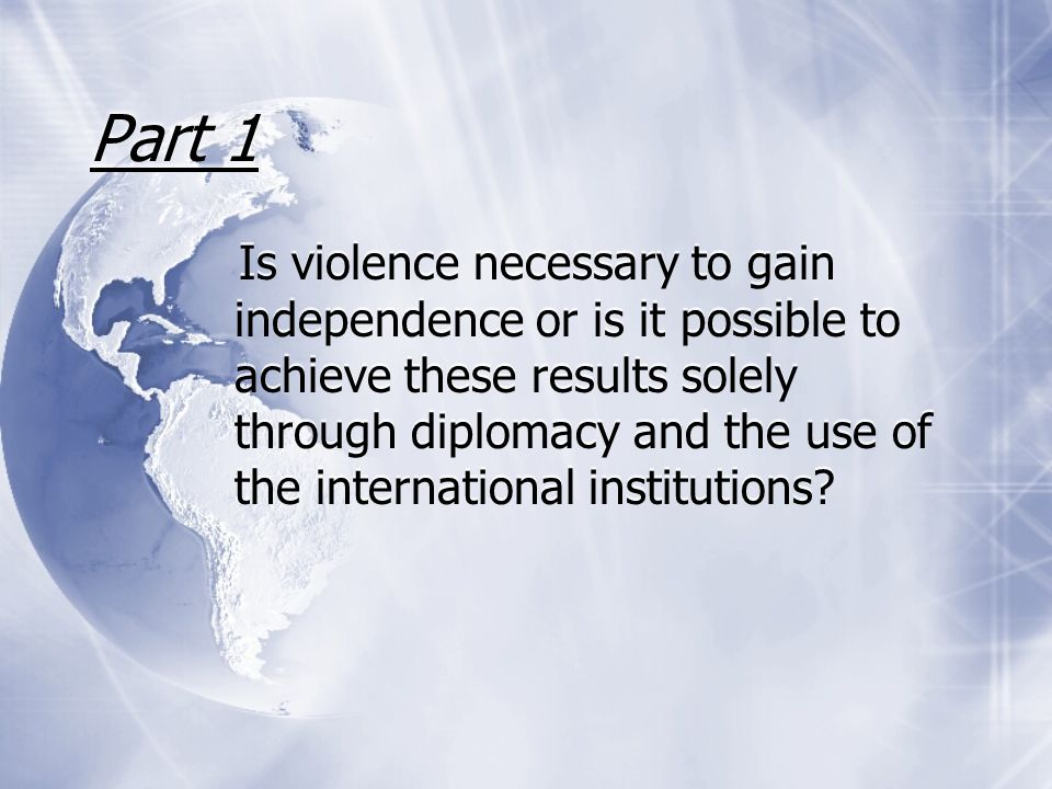 Part 1 Is violence necessary to gain independence or is it possible to achieve these results solely through diplomacy and the use of the international institutions?