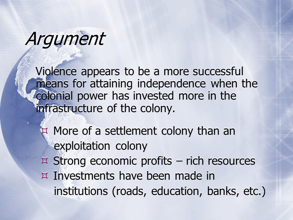 Argument Violence appears to be a more successful means for attaining independence when the colonial power has invested more in the infrastructure of