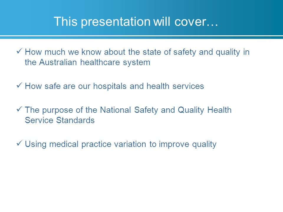 This presentation will cover… How much we know about the state of safety and quality in the Australian healthcare system How safe are our hospitals and health services The purpose of the National Safety and Quality Health Service Standards Using medical practice variation to improve quality