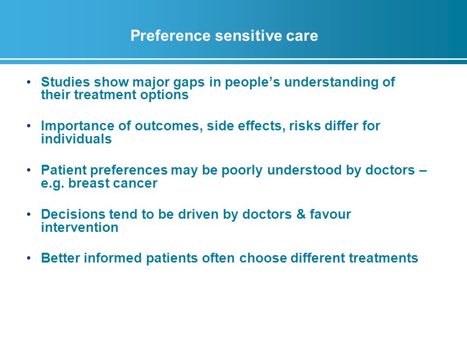 Preference sensitive care Studies show major gaps in people's understanding of their treatment options Importance of outcomes, side effects, risks differ for individuals Patient preferences may be poorly understood by doctors – e.g.
