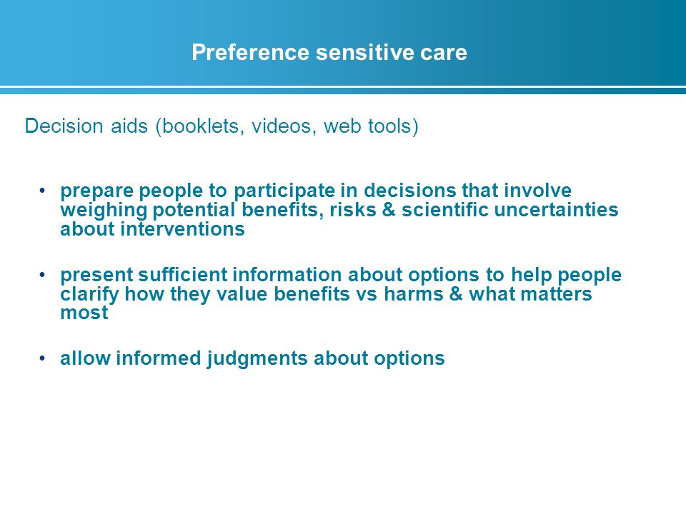 Preference sensitive care Decision aids (booklets, videos, web tools) prepare people to participate in decisions that involve weighing potential benefits, risks & scientific uncertainties about interventions present sufficient information about options to help people clarify how they value benefits vs harms & what matters most allow informed judgments about options