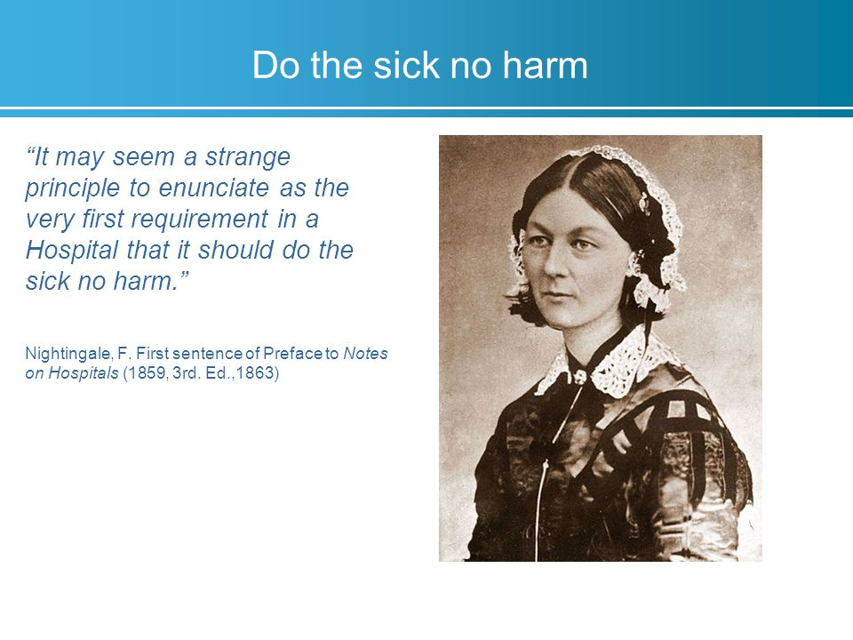 Do the sick no harm It may seem a strange principle to enunciate as the very first requirement in a Hospital that it should do the sick no harm. Nightingale, F.