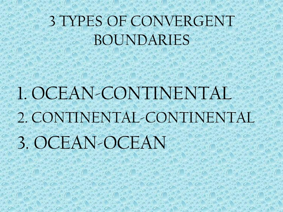 3 TYPES OF CONVERGENT BOUNDARIES 1. OCEAN-CONTINENTAL 2. CONTINENTAL-CONTINENTAL 3. OCEAN-OCEAN