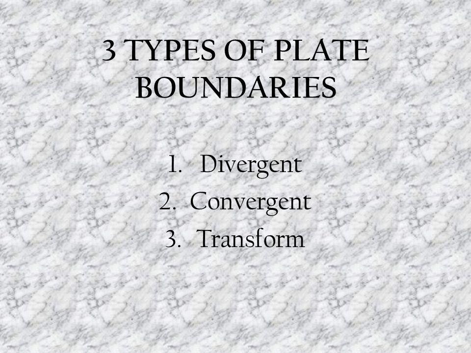3 TYPES OF PLATE BOUNDARIES 1.Divergent 2.Convergent 3.Transform