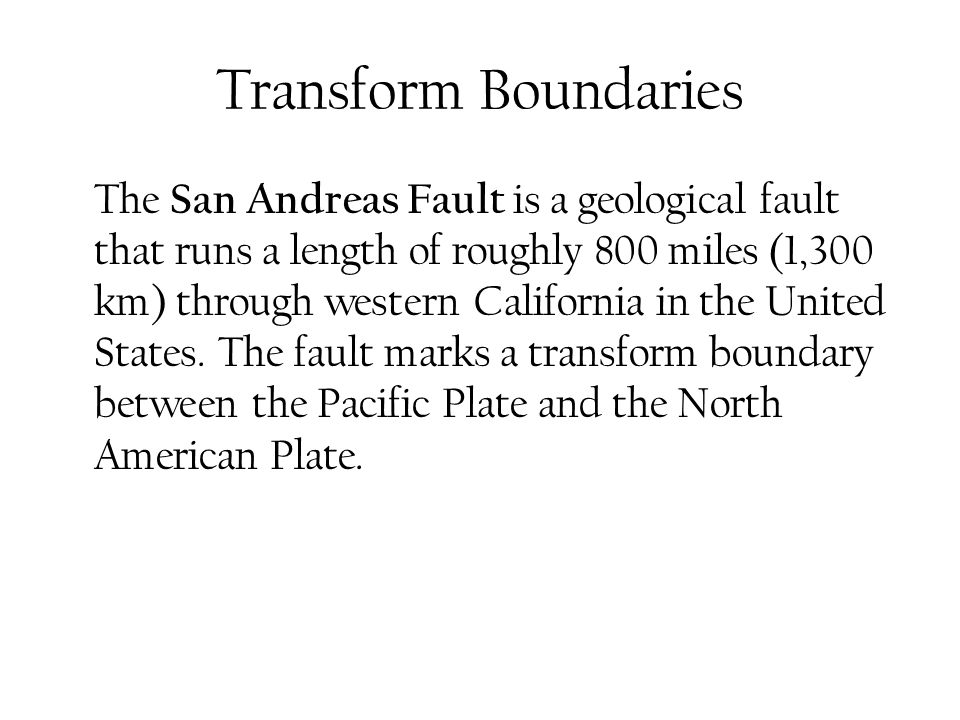 Transform Boundaries The San Andreas Fault is a geological fault that runs a length of roughly 800 miles (1,300 km) through western California in the