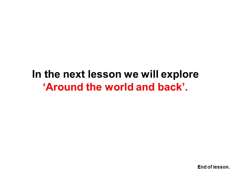 In the next lesson we will explore 'Around the world and back'. End of lesson.