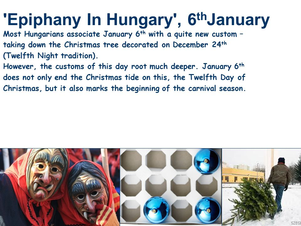 Epiphany In Hungary , 6 th January Most Hungarians associate January 6 th with a quite new custom – taking down the Christmas tree decorated on December 24 th (Twelfth Night tradition).