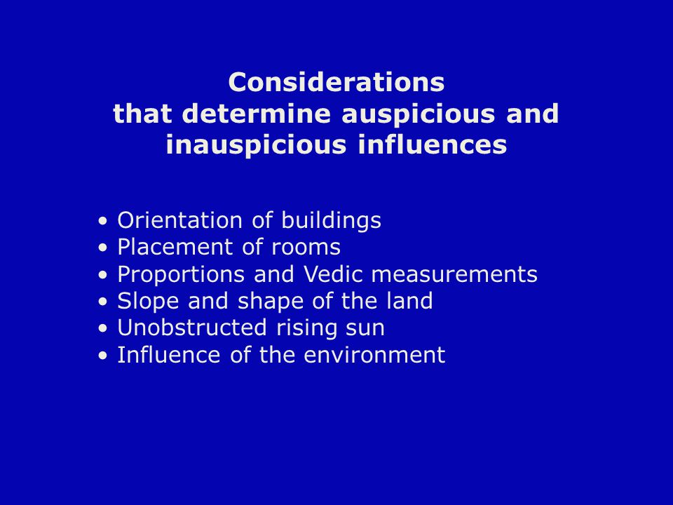 Considerations that determine auspicious and inauspicious influences Orientation of buildings Placement of rooms Proportions and Vedic measurements Slope and shape of the land Unobstructed rising sun Influence of the environment