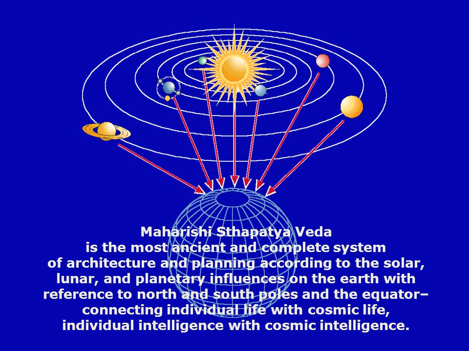 . Maharishi Sthapatya Veda is the most ancient and complete system of architecture and planning according to the solar, lunar, and planetary influences on the earth with reference to north and south poles and the equator– connecting individual life with cosmic life, individual intelligence with cosmic intelligence.