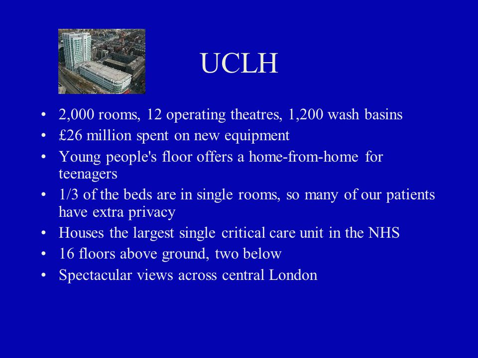 UCLH 2,000 rooms, 12 operating theatres, 1,200 wash basins £26 million spent on new equipment Young people s floor offers a home-from-home for teenagers 1/3 of the beds are in single rooms, so many of our patients have extra privacy Houses the largest single critical care unit in the NHS 16 floors above ground, two below Spectacular views across central London