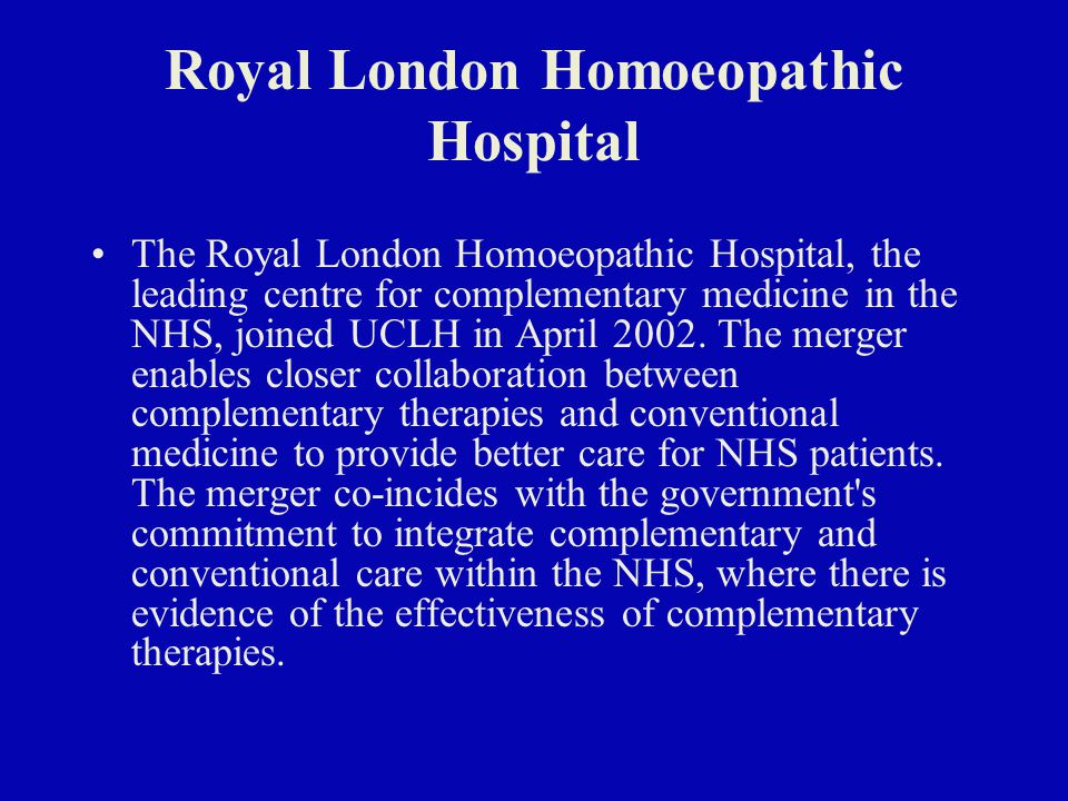 Royal London Homoeopathic Hospital The Royal London Homoeopathic Hospital, the leading centre for complementary medicine in the NHS, joined UCLH in April 2002.