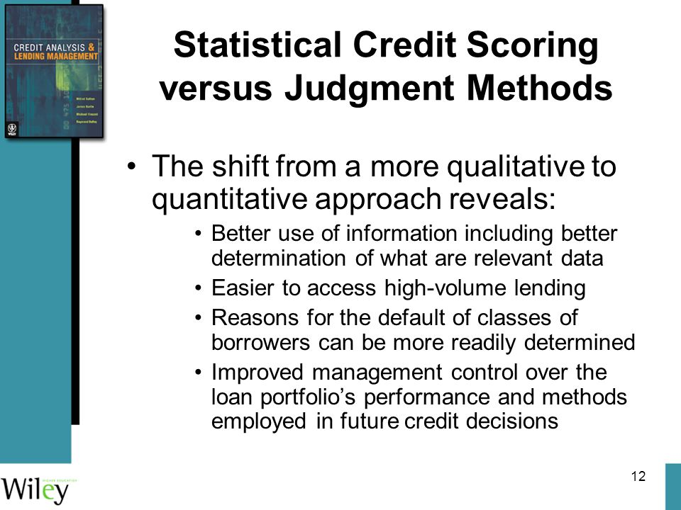 12 Statistical Credit Scoring versus Judgment Methods The shift from a more qualitative to quantitative approach reveals: Better use of information including better determination of what are relevant data Easier to access high-volume lending Reasons for the default of classes of borrowers can be more readily determined Improved management control over the loan portfolio's performance and methods employed in future credit decisions
